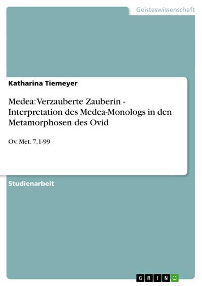 Medea: Verzauberte Zauberin - Interpretation des Medea-Monologs in den Metamorphosen des Ovid