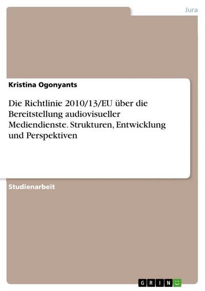 Die Richtlinie 2010/13/EU über die Bereitstellung audiovisueller Mediendienste. Strukturen, Entwicklung und Perspektiven