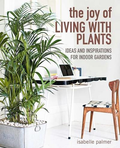 The Joy of Living with Plants: Ideas and Inspirations for Indoor Gardens