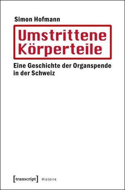 Umstrittene Körperteile: Eine Geschichte der Organspende in der Schweiz (Histoire)