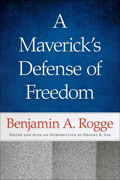 A Maverick's Defense of Freedom: Selected Writings and Speeches of Benjamin A. Rogge