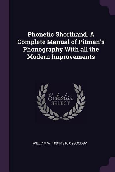 Phonetic Shorthand. a Complete Manual of Pitman's Phonography with All the Modern Improvements