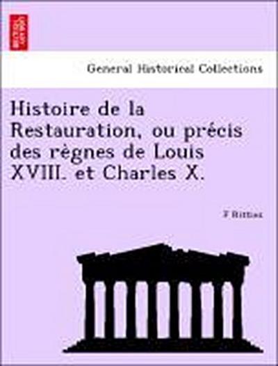 Histoire de la Restauration, ou pre´cis des re`gnes de Louis XVIII. et Charles X.