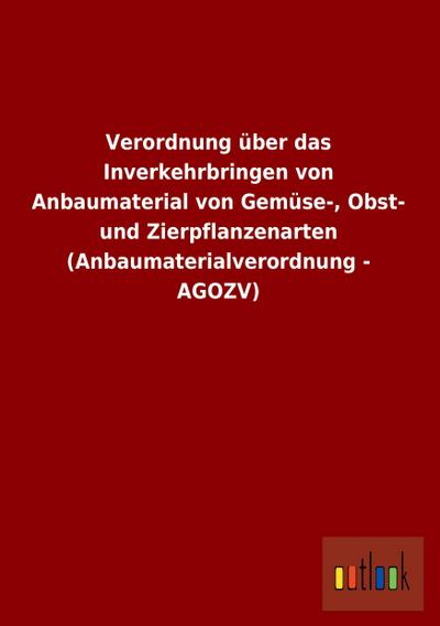 Verordnung über das Inverkehrbringen von Anbaumaterial von Gemüse-, Obst- und Zierpflanzenarten (Anbaumaterialverordnung - AGOZV)