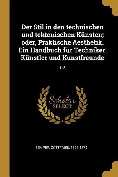 Der Stil in Den Technischen Und Tektonischen Künsten; Oder, Praktische Aesthetik. Ein Handbuch Für Techniker, Künstler Und Kunstfreunde: 02