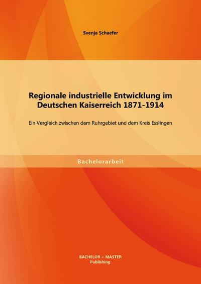 Regionale industrielle Entwicklung im Deutschen Kaiserreich 1871-1914: Ein Vergleich zwischen dem Ruhrgebiet und dem Kreis Esslingen - Bachelor  &  Master Publishing - Taschenbuch, Deutsch, Svenja Schaefer, ,