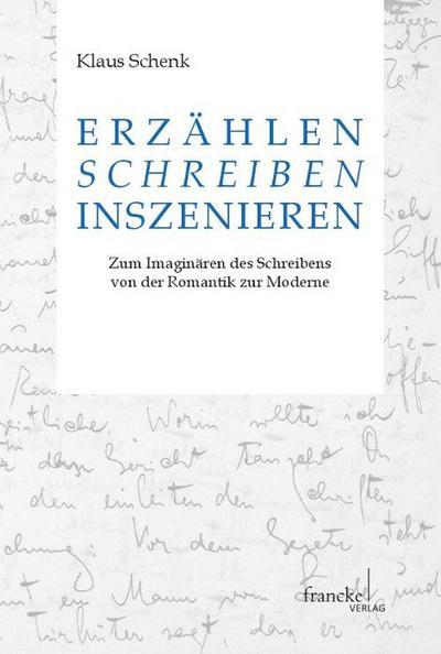 Erzählen - Schreiben - Inszenieren: Zum Imaginären des Schreibens in Prosatexten von der Romantik zur Moderne