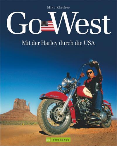 Harley USA - Go West: Mit der Harley durch die USA. Ein Reisebildband mit den 7 schönsten Motorradtouren durch die USA - von der Route 66, dem Highway No. 1 bis zu Touren an den Nationalparks