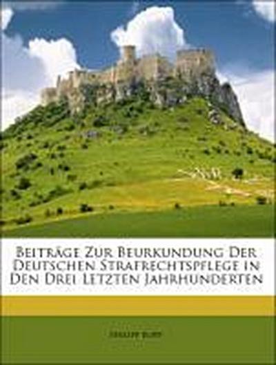 Beiträge Zur Beurkundung Der Deutschen Strafrechtspflege in Den Drei Letzten Jahrhunderten