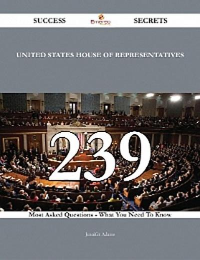 United States House of Representatives 239 Success Secrets - 239 Most Asked Questions On United States House of Representatives - What You Need To Know