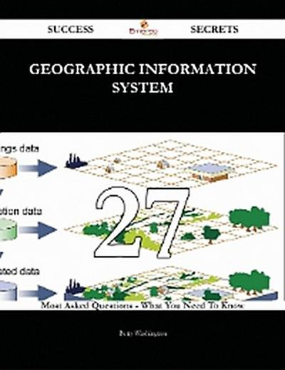Geographic Information System 27 Success Secrets - 27 Most Asked Questions On Geographic Information System - What You Need To Know
