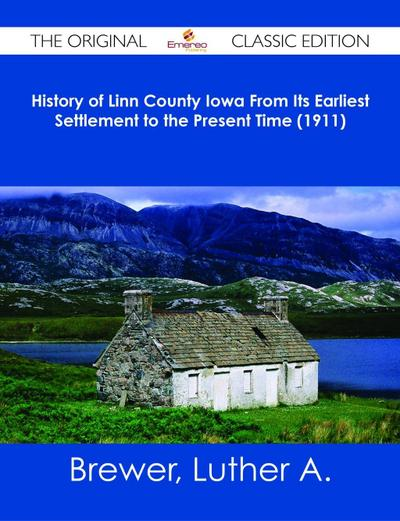 History of Linn County Iowa From Its Earliest Settlement to the Present Time (1911) - The Original Classic Edition