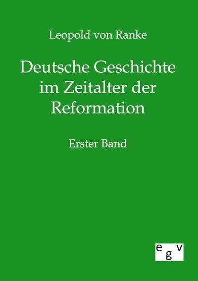 Deutsche Geschichte im Zeitalter der Reformation: Erster Band