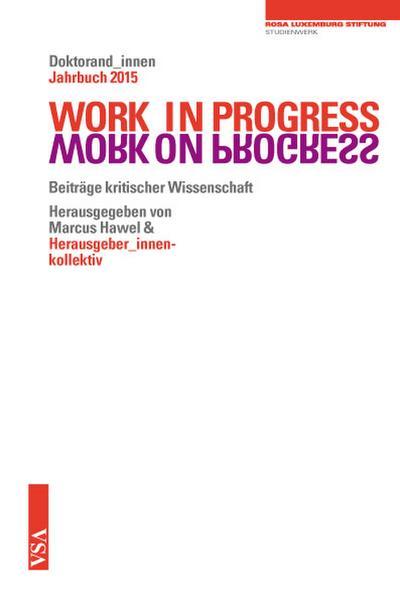 WORK IN PROGRESS. WORK ON PROGRESS.: Beiträge kritischer Wissenschaft Doktorand_innen Jahrbuch 2015 der Rosa-Luxemburg-Stiftung