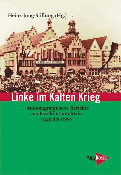 Linke im Kalten Krieg. Autobiographische Berichte aus Frankfurt am Main 1945 bis 1968