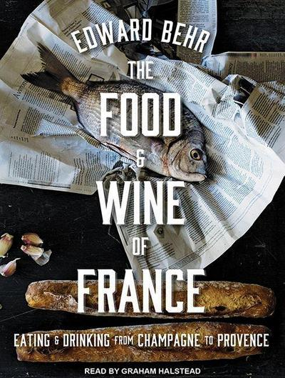 The Food and Wine of France: Eating and Drinking from Champagne to Provence