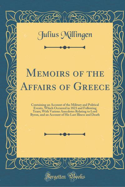 Memoirs of the Affairs of Greece: Containing an Account of the Military and Political Events, Which Occurred in 1823 and Following Years; With Various