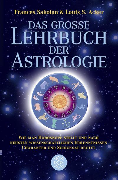 Das grosse Lehrbuch der Astrologie: Wie man Horoskope stellt und nach neuesten wissenschaftlichen Erkenntnissen Charakter und Schicksal deutet