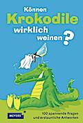 Können Krokodile wirklich weinen?; 100 spannende Fragen und erstaunliche Antworten; Meyers Kindersachbuch; Deutsch; 100 Kinderfragen und Antworten aus allen Wissensgebieten; 50 Fotos; 8 Mitmachseiten mit Quizfragen, 50 Abbildungen