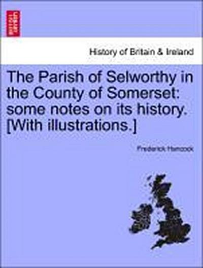 The Parish of Selworthy in the County of Somerset: some notes on its history. [With illustrations.]