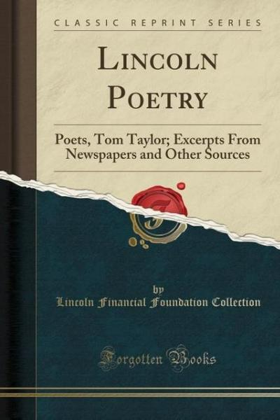 Lincoln Poetry: Poets, Tom Taylor; Excerpts from Newspapers and Other Sources (Classic Reprint)