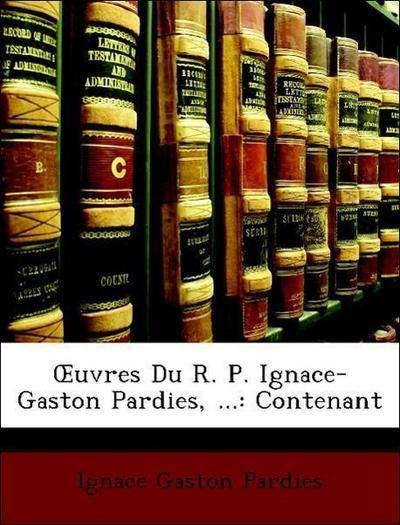 OEuvres Du R. P. Ignace-Gaston Pardies, ...: Contenant