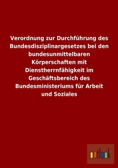 Verordnung zur Durchführung des Bundesdisziplinargesetzes bei den bundesunmittelbaren Körperschaften mit Dienstherrnfähigkeit im Geschäftsbereich des Bundesministeriums für Arbeit und Soziales