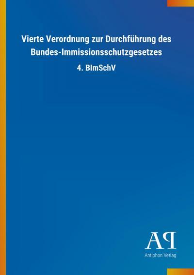 Vierte Verordnung zur Durchführung des Bundes-Immissionsschutzgesetzes: 4. BImSchV