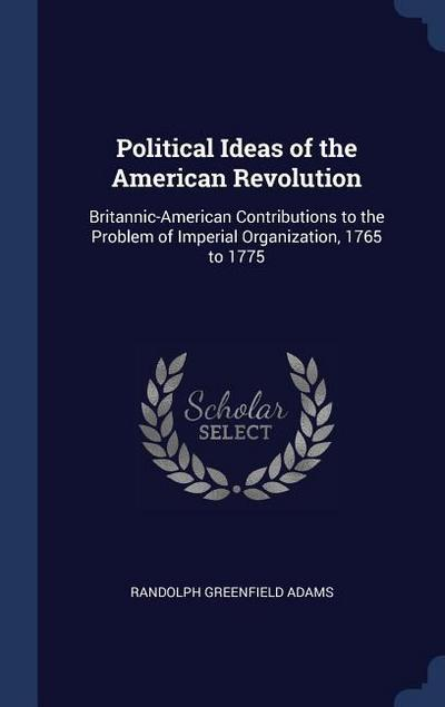Political Ideas of the American Revolution: Britannic-American Contributions to the Problem of Imperial Organization, 1765 to 1775