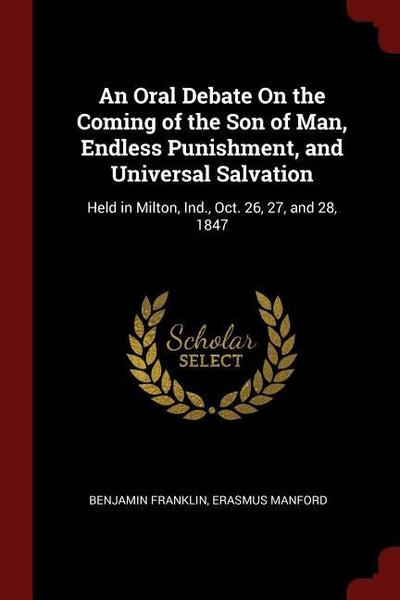 An Oral Debate on the Coming of the Son of Man, Endless Punishment, and Universal Salvation: Held in Milton, Ind., Oct. 26, 27, and 28, 1847