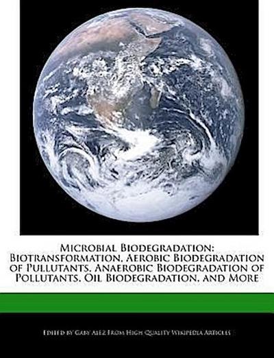 Microbial Biodegradation: Biotransformation, Aerobic Biodegradation of Pullutants, Anaerobic Biodegradation of Pollutants, Oil Biodegradation, a