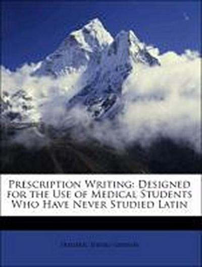 Prescription Writing: Designed for the Use of Medical Students Who Have Never Studied Latin