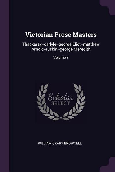 Victorian Prose Masters: Thackeray--Carlyle--George Eliot--Matthew Arnold--Ruskin--George Meredith; Volume 3