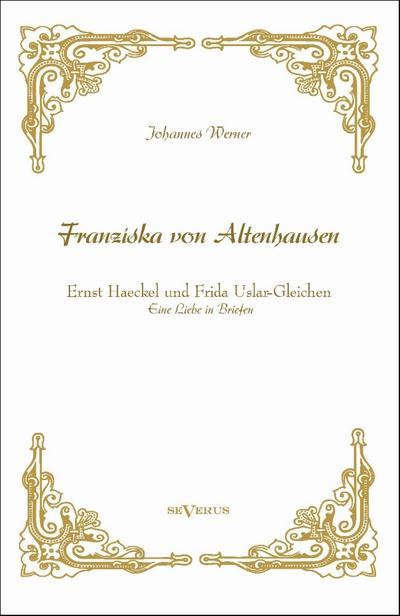 'Franziska von Altenhausen' - Ernst Haeckel und Frida Uslar-Gleichen. Eine Liebe in Briefen