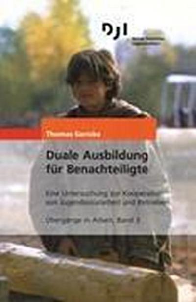 Duale Ausbildung für Benachteiligte: Eine Untersuchung zur Kooperation von Jugendsozialarbeit und Betrieben (Übergänge in Arbeit)