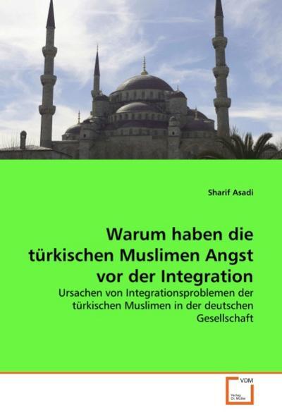 Warum haben die türkischen Muslimen Angst vor der Integration: Ursachen von Integrationsproblemen der türkischen Muslimen in der deutschen Gesellschaft