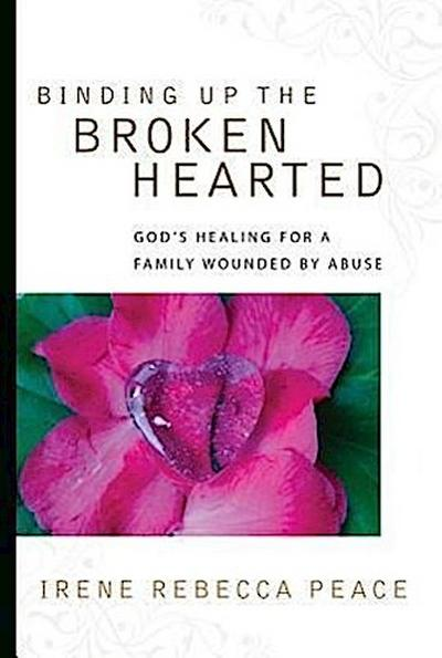 Binding Up the Brokenhearted: God's Healing for a Family Wounded by Abuse