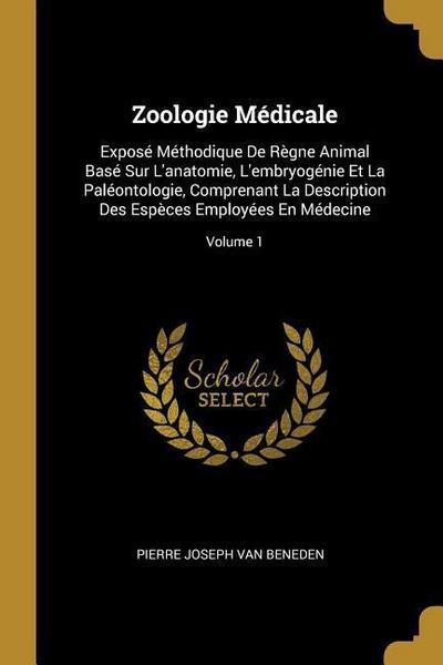 Zoologie Médicale: Exposé Méthodique de Règne Animal Basé Sur l'Anatomie, l'Embryogénie Et La Paléontologie, Comprenant La Description De