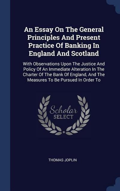 An Essay on the General Principles and Present Practice of Banking in England and Scotland: With Observations Upon the Justice and Policy of an Immedi