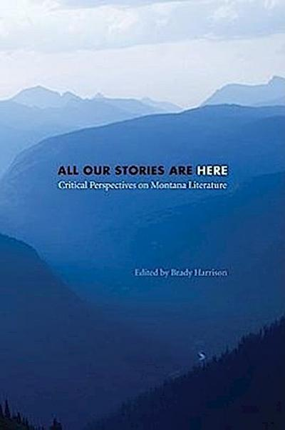 All Our Stories Are Here: Critical Perspectives on Montana Literature