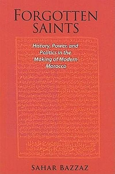Forgotten Saints: History, Power, and Politics in the Making of Modern Morocco
