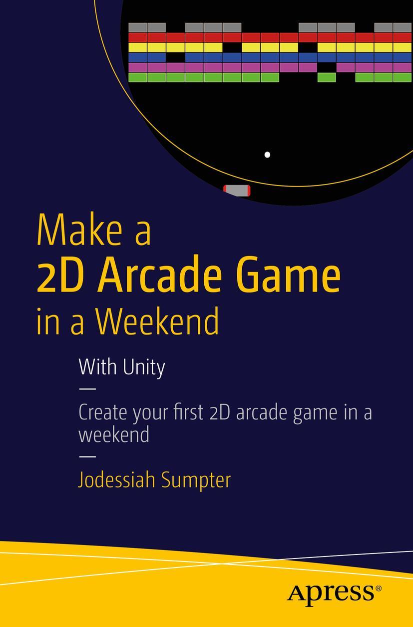Make a 2D Arcade Game in a Weekend   Jodessiah Sumpter    9781484214954