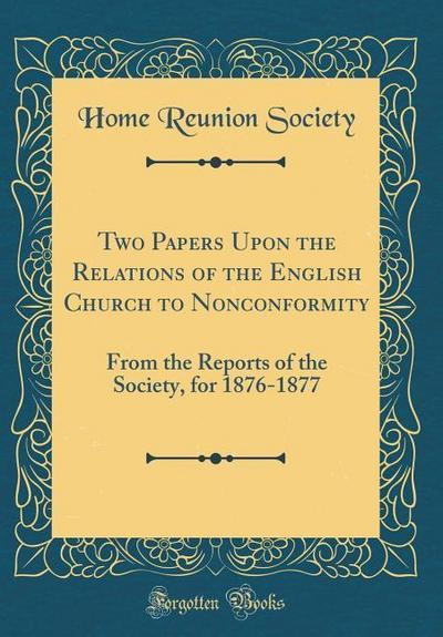 Two Papers Upon the Relations of the English Church to Nonconformity: From the Reports of the Society, for 1876-1877 (Classic Reprint)