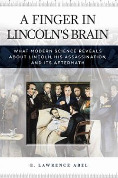 Finger in Lincoln's Brain: What Modern Science Reveals about Lincoln, His Assassination, and Its Aftermath