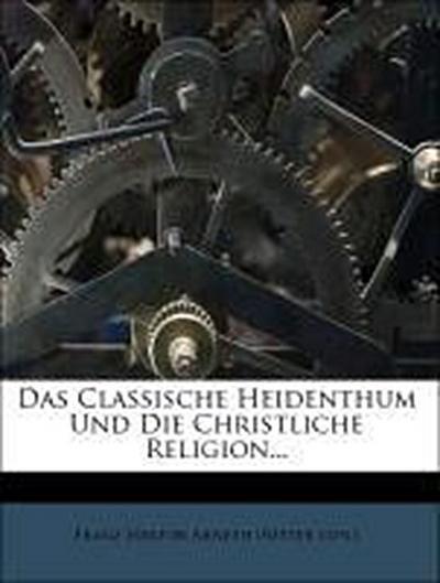 Das Classische Heidenthum Und Die Christliche Religion...