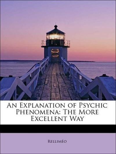 An Explanation of Psychic Phenomena: The More Excellent Way
