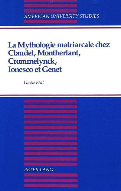 La mythologie matriarcale chez Claudel, Montherlant, Crommelynck, Ionesco et Genet