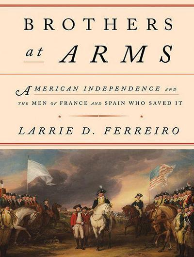 Brothers at Arms: American Independence and the Men of France and Spain Who Saved It