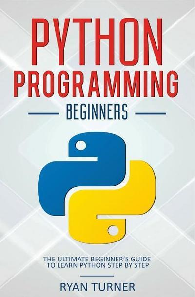 Python Programming: The Ultimate Beginner's Guide to Learn Python Step by Step