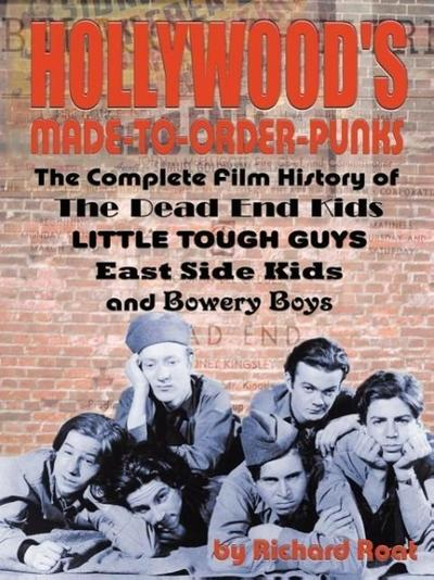 Hollywood's Made-To-Order Punks: The Dead End Kids, Little Tough Guys, East Side Kids and the Bowery Boys